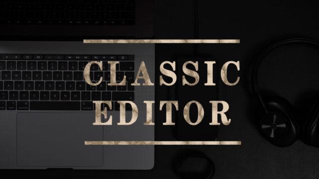 Classic Editorとは?ワードプレス投稿画面を旧画面に戻す方法【全ブロガー必見】